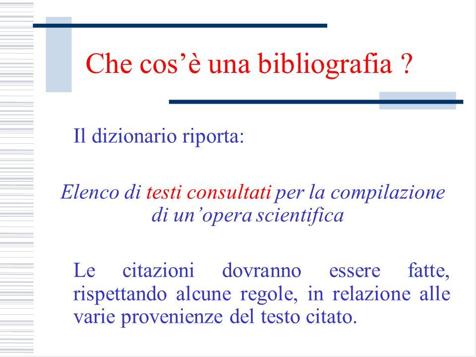 Che cosè una bibliografia ? Il dizionario riporta: Elenco di testi consultati per la compilazione di unopera scientifica Le citazioni dovranno essere