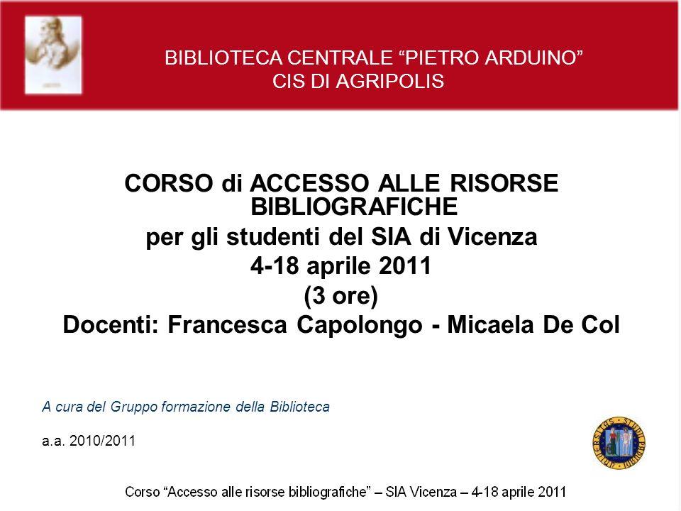 BIBLIOTECA CENTRALE PIETRO ARDUINO CIS DI AGRIPOLIS CORSO di ACCESSO ALLE RISORSE BIBLIOGRAFICHE per gli studenti del SIA di Vicenza 4-18 aprile 2011