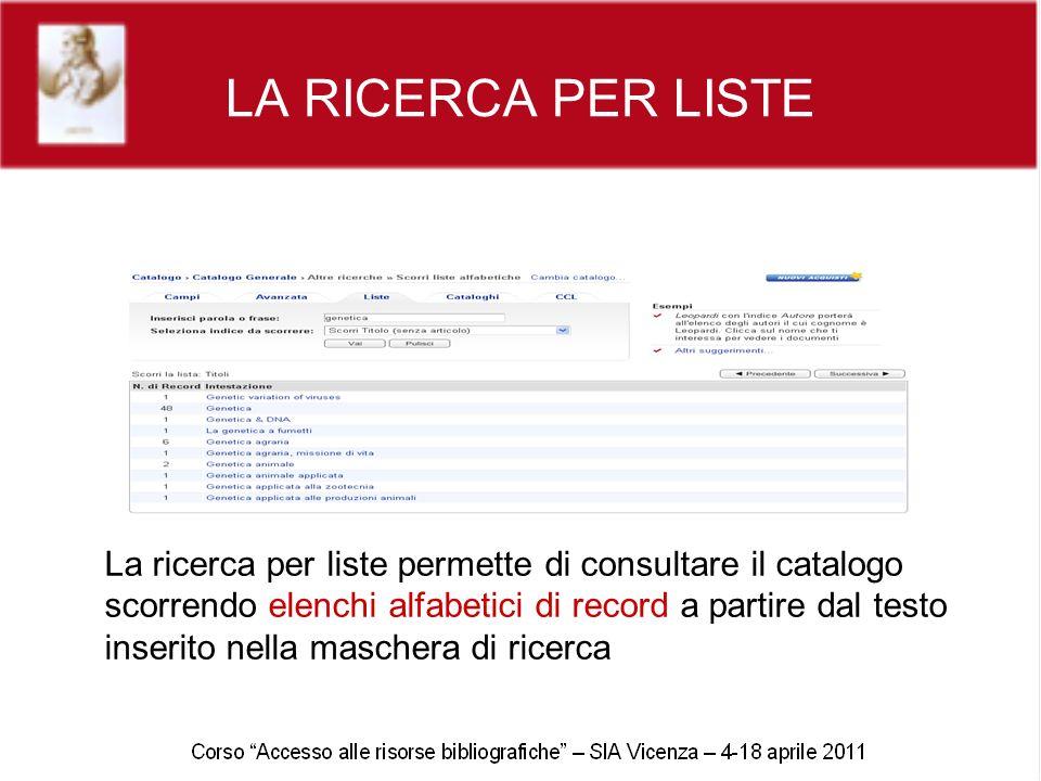 LA RICERCA PER LISTE La ricerca per liste permette di consultare il catalogo scorrendo elenchi alfabetici di record a partire dal testo inserito nella