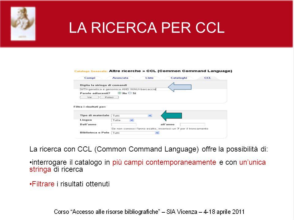 LA RICERCA PER CCL La ricerca con CCL (Common Command Language) offre la possibilità di: interrogare il catalogo in più campi contemporaneamente e con