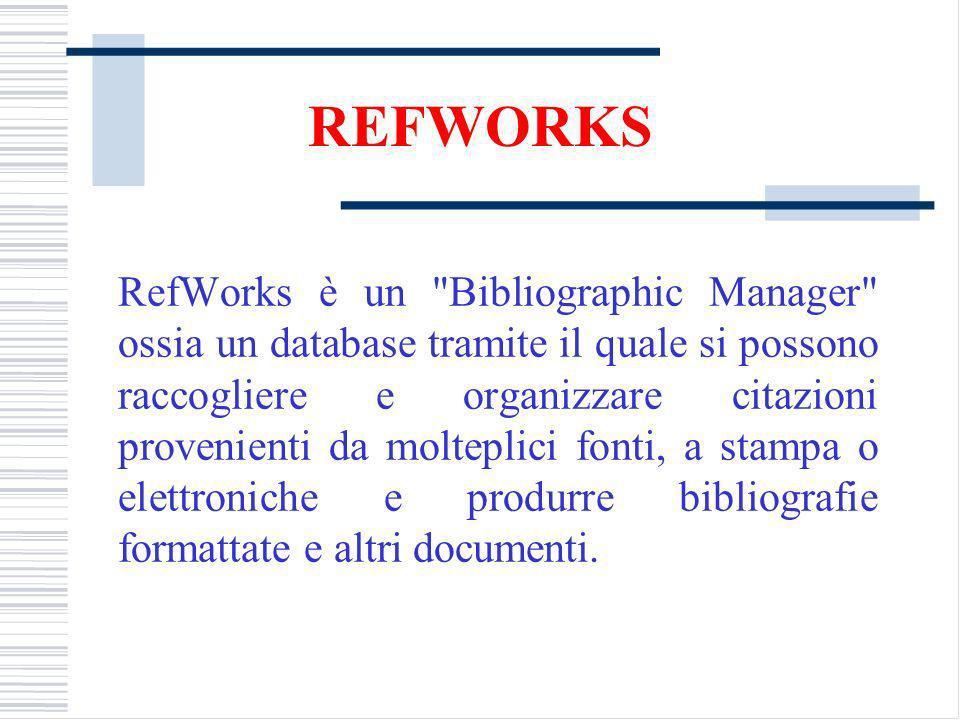 REFWORKS RefWorks è un Bibliographic Manager ossia un database tramite il quale si possono raccogliere e organizzare citazioni provenienti da molteplici fonti, a stampa o elettroniche e produrre bibliografie formattate e altri documenti.