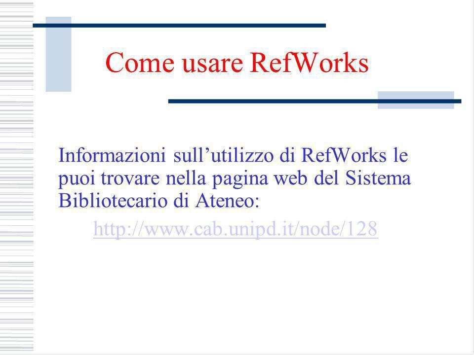 Come usare RefWorks Informazioni sullutilizzo di RefWorks le puoi trovare nella pagina web del Sistema Bibliotecario di Ateneo: http://www.cab.unipd.it/node/128