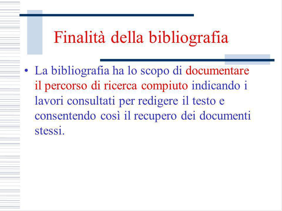 Finalità della bibliografia La bibliografia ha lo scopo di documentare il percorso di ricerca compiuto indicando i lavori consultati per redigere il testo e consentendo così il recupero dei documenti stessi.