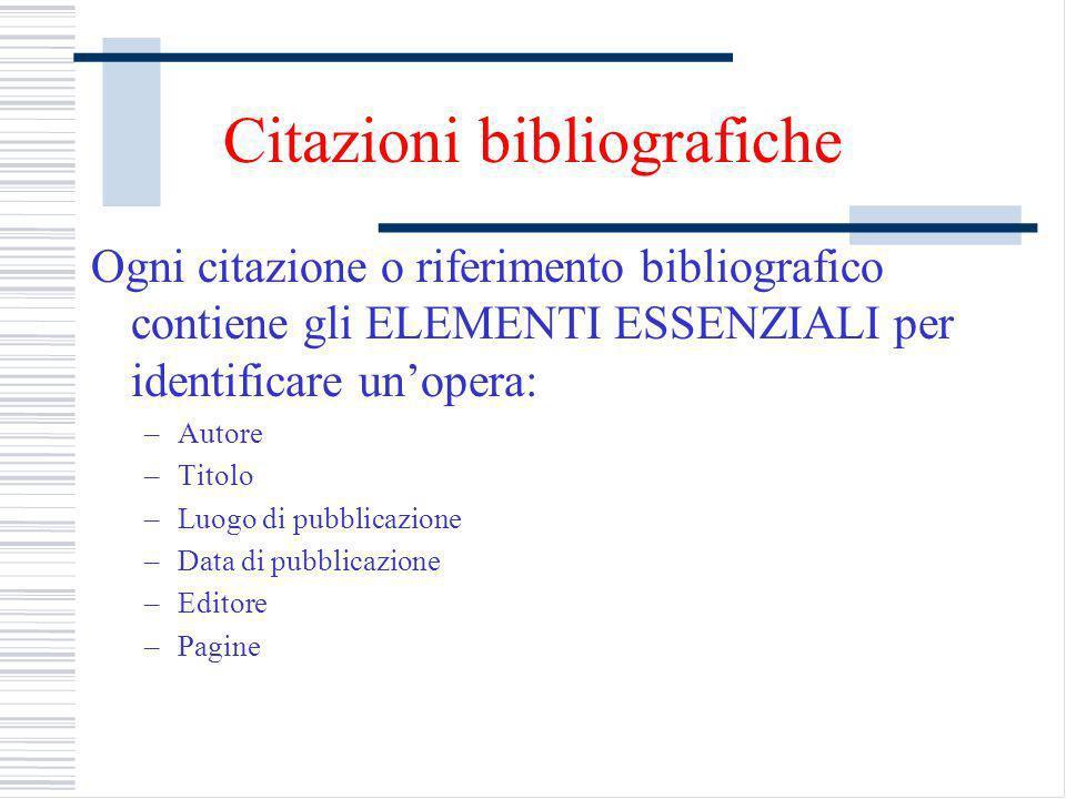 Citazioni bibliografiche Ogni citazione o riferimento bibliografico contiene gli ELEMENTI ESSENZIALI per identificare unopera: –Autore –Titolo –Luogo di pubblicazione –Data di pubblicazione –Editore –Pagine