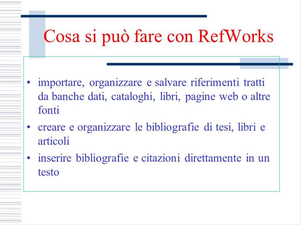Cosa si può fare con RefWorks importare, organizzare e salvare riferimenti tratti da banche dati, cataloghi, libri, pagine web o altre fonti creare e