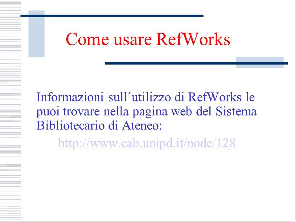 Come usare RefWorks Informazioni sullutilizzo di RefWorks le puoi trovare nella pagina web del Sistema Bibliotecario di Ateneo: http://www.cab.unipd.i