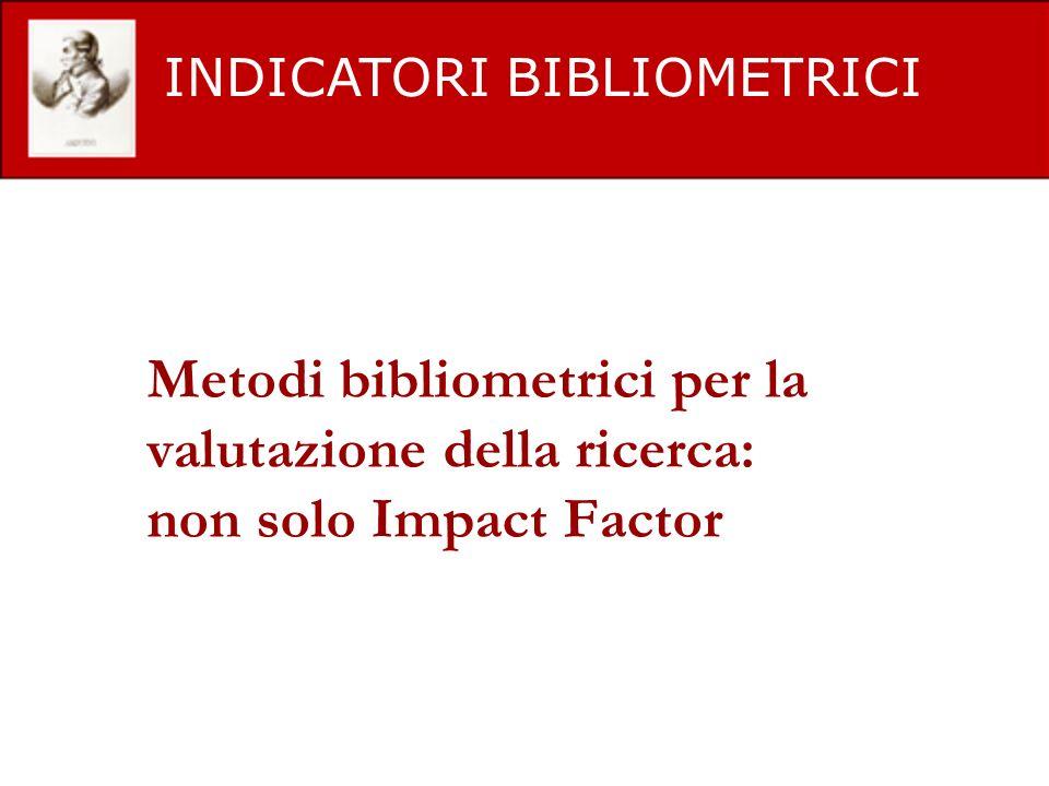 Metodi bibliometrici per la valutazione della ricerca: non solo Impact Factor INDICATORI BIBLIOMETRICI