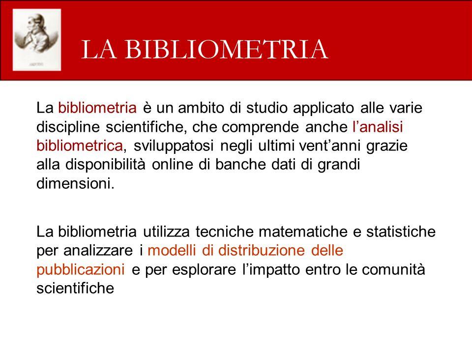 LA BIBLIOMETRIA La bibliometria è un ambito di studio applicato alle varie discipline scientifiche, che comprende anche lanalisi bibliometrica, sviluppatosi negli ultimi ventanni grazie alla disponibilità online di banche dati di grandi dimensioni.