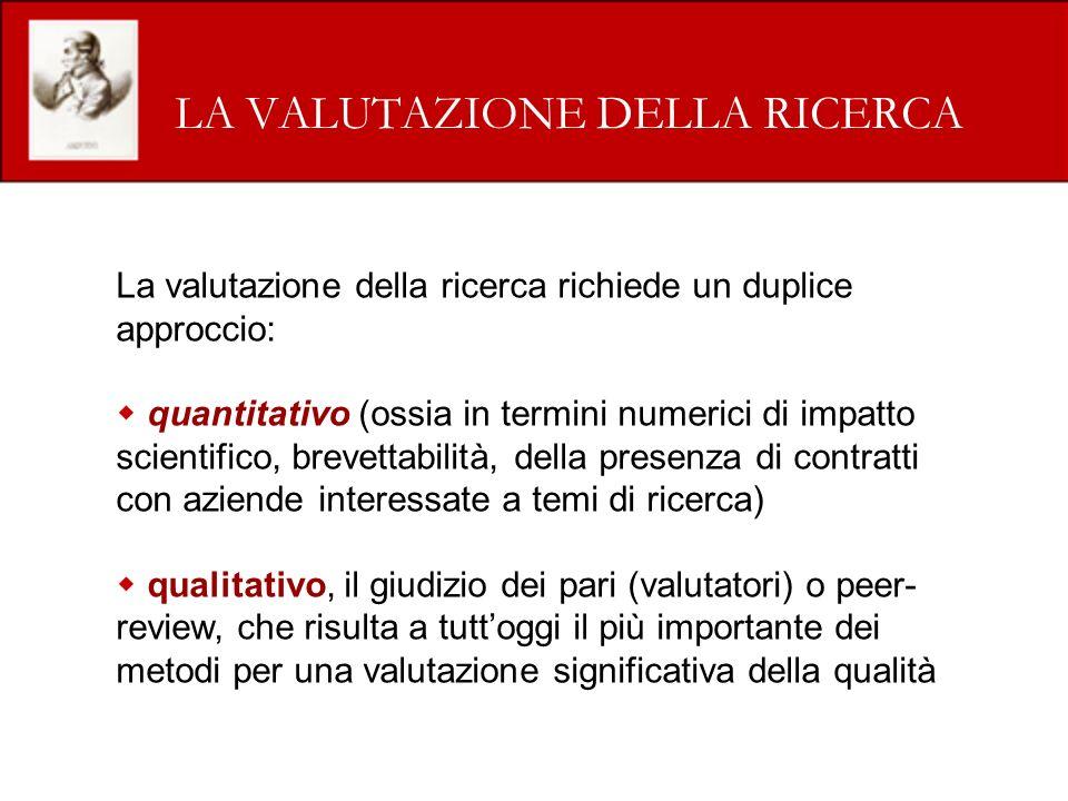 LA VALUTAZIONE DELLA RICERCA La valutazione della ricerca richiede un duplice approccio: quantitativo (ossia in termini numerici di impatto scientific