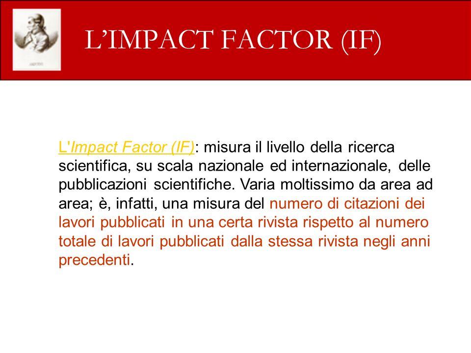 LIMPACT FACTOR (IF) L Impact Factor (IF)L Impact Factor (IF): misura il livello della ricerca scientifica, su scala nazionale ed internazionale, delle pubblicazioni scientifiche.