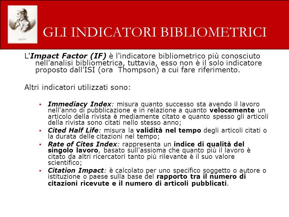 GLI INDICATORI BIBLIOMETRICI L Impact Factor (IF) è l indicatore bibliometrico più conosciuto nell analisi bibliometrica, tuttavia, esso non è il solo indicatore proposto dall ISI (ora Thompson) a cui fare riferimento.