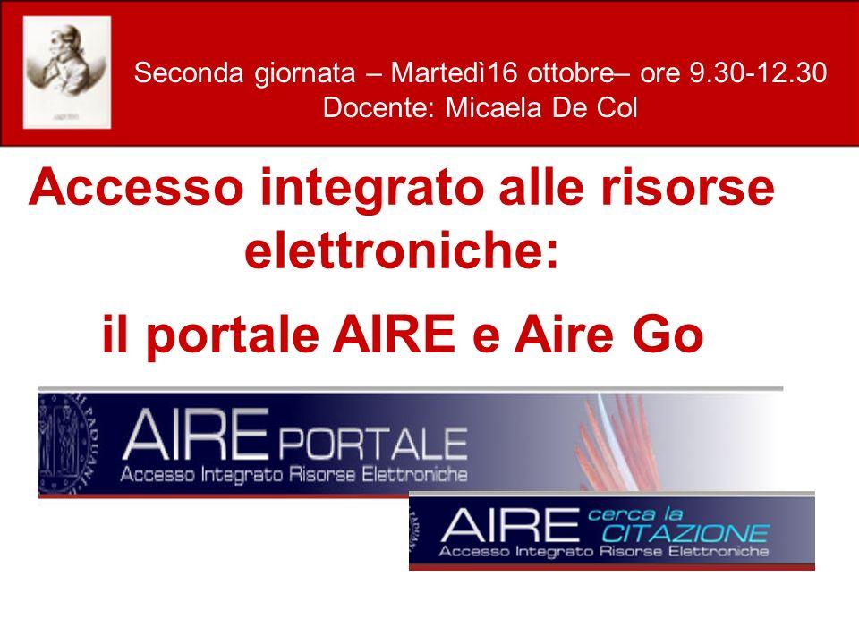 Accesso integrato alle risorse elettroniche: il portale AIRE e Aire Go Seconda giornata – Martedì16 ottobre– ore 9.30-12.30 Docente: Micaela De Col