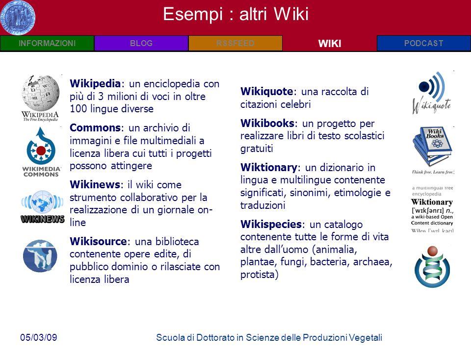 INFORMAZIONIPODCASTBLOGWIKIRSSFEED 05/03/09Scuola di Dottorato in Scienze delle Produzioni Vegetali Wiki: Definizioni WIKI Esempi : altri Wiki Wikipedia: un enciclopedia con più di 3 milioni di voci in oltre 100 lingue diverse Commons: un archivio di immagini e file multimediali a licenza libera cui tutti i progetti possono attingere Wikinews: il wiki come strumento collaborativo per la realizzazione di un giornale on- line Wikisource: una biblioteca contenente opere edite, di pubblico dominio o rilasciate con licenza libera Wikiquote: una raccolta di citazioni celebri Wikibooks: un progetto per realizzare libri di testo scolastici gratuiti Wiktionary: un dizionario in lingua e multilingue contenente significati, sinonimi, etimologie e traduzioni Wikispecies: un catalogo contenente tutte le forme di vita altre dalluomo (animalia, plantae, fungi, bacteria, archaea, protista)