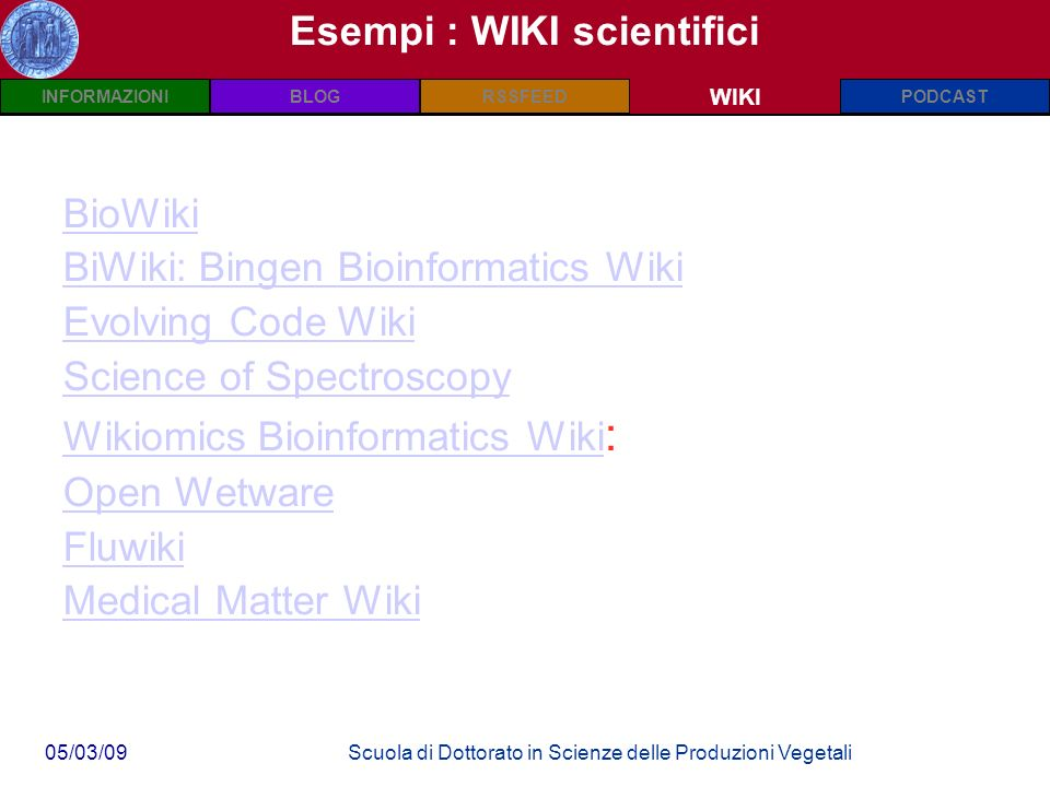 INFORMAZIONIPODCASTBLOGWIKIRSSFEED 05/03/09Scuola di Dottorato in Scienze delle Produzioni Vegetali Esempi : WIKI scientifici WIKI BioWiki BiWiki: Bingen Bioinformatics Wiki Evolving Code Wiki Science of Spectroscopy Wikiomics Bioinformatics Wiki Wikiomics Bioinformatics Wiki : Open Wetware Fluwiki Medical Matter Wiki