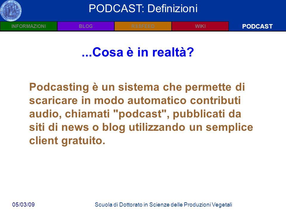 INFORMAZIONIPODCASTBLOGWIKIRSSFEED 05/03/09Scuola di Dottorato in Scienze delle Produzioni Vegetali Wiki: Definizioni PODCAST PODCAST: Definizioni Podcasting è un sistema che permette di scaricare in modo automatico contributi audio, chiamati podcast , pubblicati da siti di news o blog utilizzando un semplice client gratuito....Cosa è in realtà