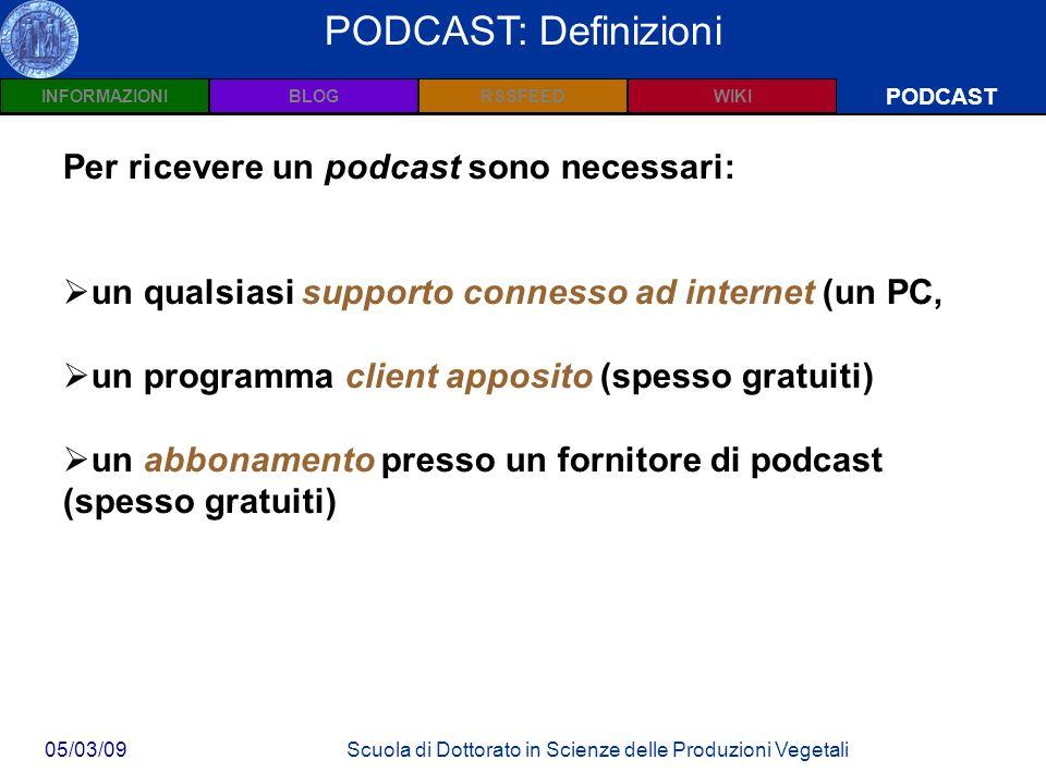 INFORMAZIONIPODCASTBLOGWIKIRSSFEED 05/03/09Scuola di Dottorato in Scienze delle Produzioni Vegetali Wiki: Definizioni PODCAST PODCAST: Definizioni Per ricevere un podcast sono necessari: un qualsiasi supporto connesso ad internet (un PC, un programma client apposito (spesso gratuiti) un abbonamento presso un fornitore di podcast (spesso gratuiti)