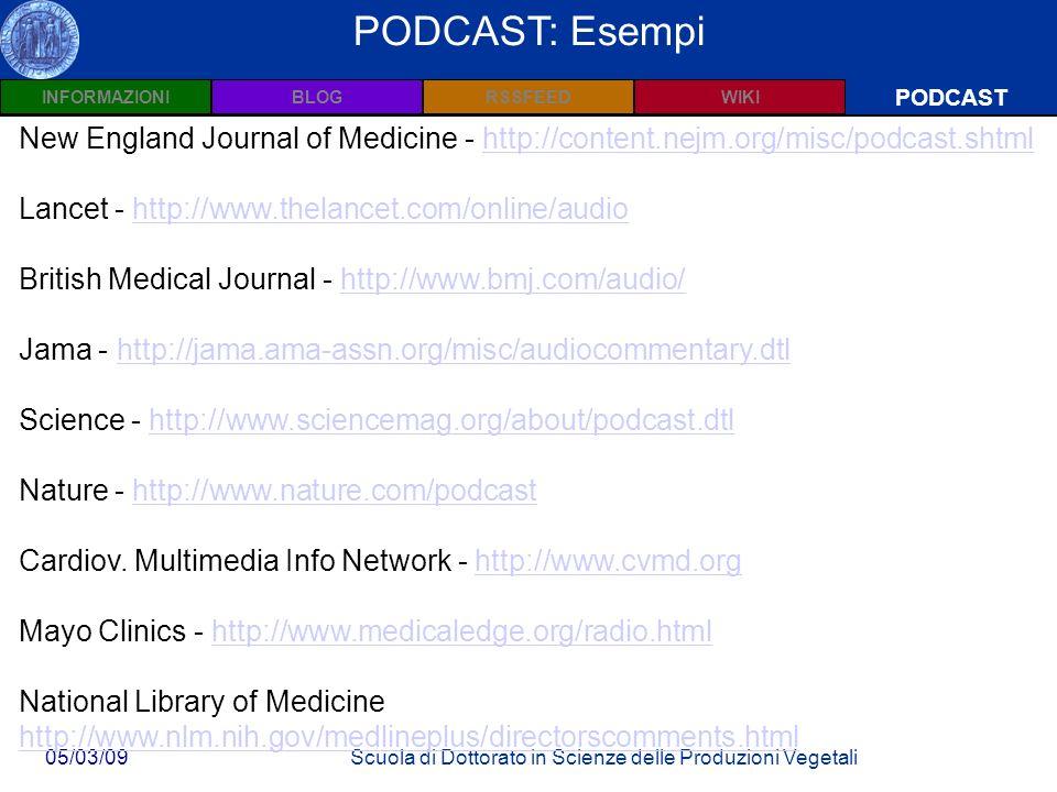 INFORMAZIONIPODCASTBLOGWIKIRSSFEED 05/03/09Scuola di Dottorato in Scienze delle Produzioni Vegetali Wiki: Definizioni PODCAST PODCAST: Esempi New England Journal of Medicine - http://content.nejm.org/misc/podcast.shtmlhttp://content.nejm.org/misc/podcast.shtml Lancet - http://www.thelancet.com/online/audiohttp://www.thelancet.com/online/audio British Medical Journal - http://www.bmj.com/audio/http://www.bmj.com/audio/ Jama - http://jama.ama-assn.org/misc/audiocommentary.dtlhttp://jama.ama-assn.org/misc/audiocommentary.dtl Science - http://www.sciencemag.org/about/podcast.dtlhttp://www.sciencemag.org/about/podcast.dtl Nature - http://www.nature.com/podcasthttp://www.nature.com/podcast Cardiov.