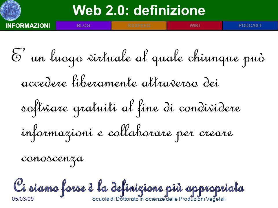 INFORMAZIONIPODCASTBLOGWIKIRSSFEED 05/03/09Scuola di Dottorato in Scienze delle Produzioni Vegetali Web 2.0: definizione INFORMAZIONI E un luogo virtuale al quale chiunque può accedere liberamente attraverso dei software gratuiti al fine di condividere informazioni e collaborare per creare conoscenza