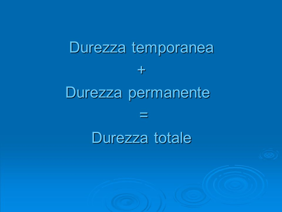 Durezza temporanea + Durezza permanente Durezza permanente = Durezza totale
