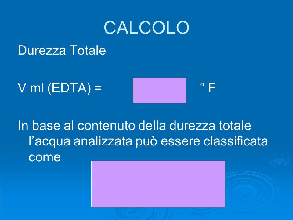 CALCOLO Durezza Totale V ml (EDTA) = ° F In base al contenuto della durezza totale lacqua analizzata può essere classificata come