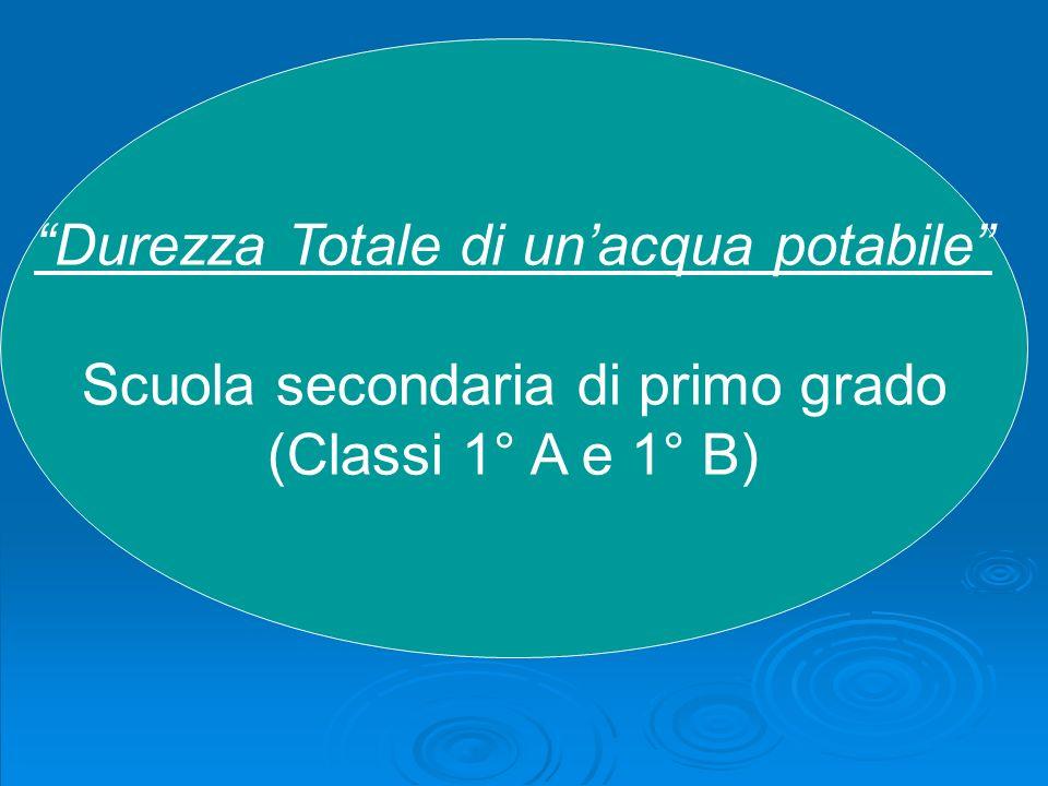 Durezza Totale di unacqua potabile Scuola secondaria di primo grado (Classi 1° A e 1° B)