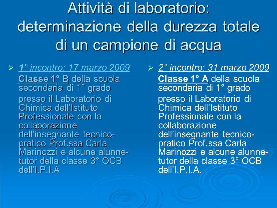 Attività di laboratorio: determinazione della durezza totale di un campione di acqua 1° incontro: 17 marzo 2009 Classe 1° B della scuola secondaria di