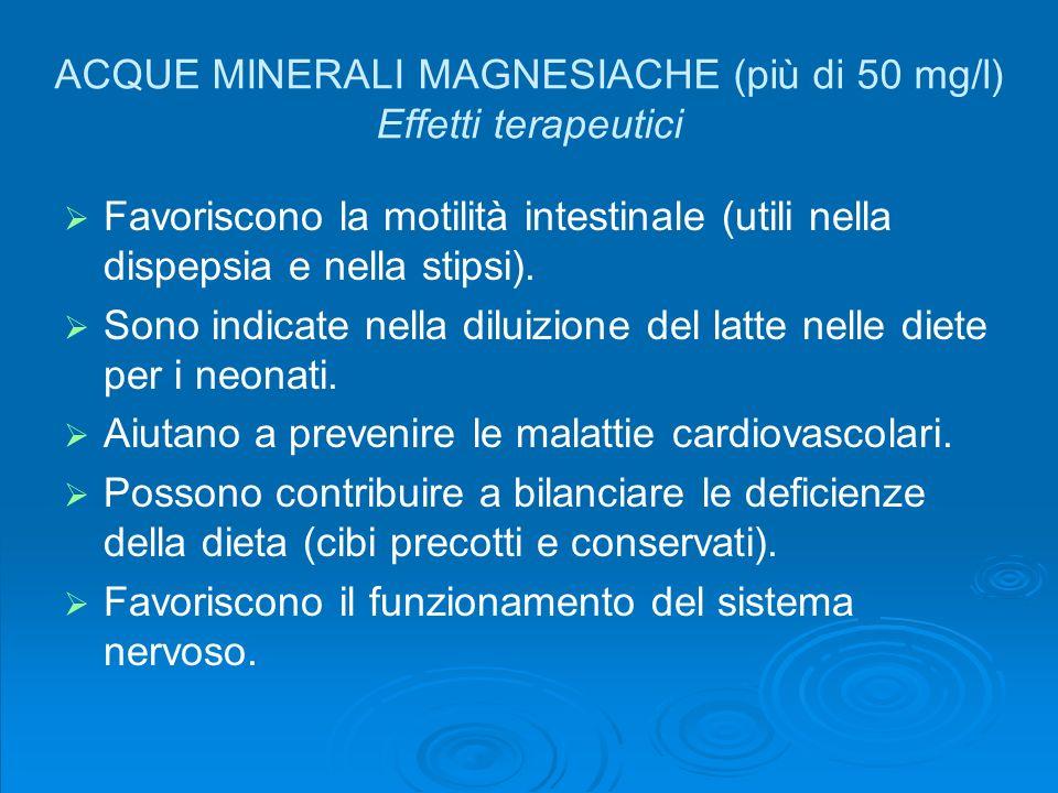 ACQUE MINERALI MAGNESIACHE (più di 50 mg/l) Effetti terapeutici Favoriscono la motilità intestinale (utili nella dispepsia e nella stipsi). Sono indic