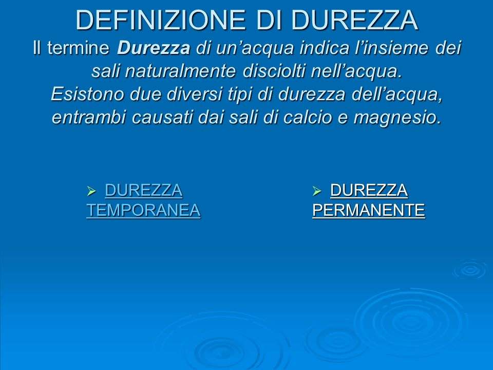 DEFINIZIONE DI DUREZZA Il termine Durezza di unacqua indica linsieme dei sali naturalmente disciolti nellacqua. Esistono due diversi tipi di durezza d