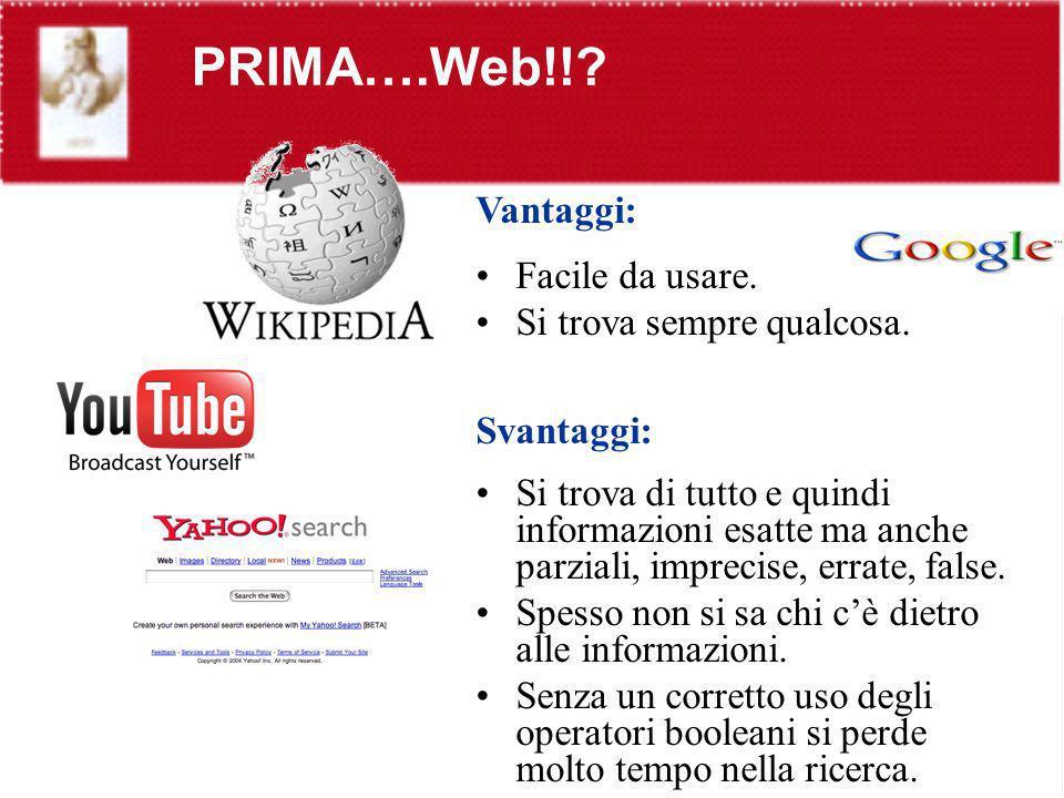 PRIMA….Web!!? Vantaggi: Facile da usare. Si trova sempre qualcosa. Svantaggi: Si trova di tutto e quindi informazioni esatte ma anche parziali, imprec