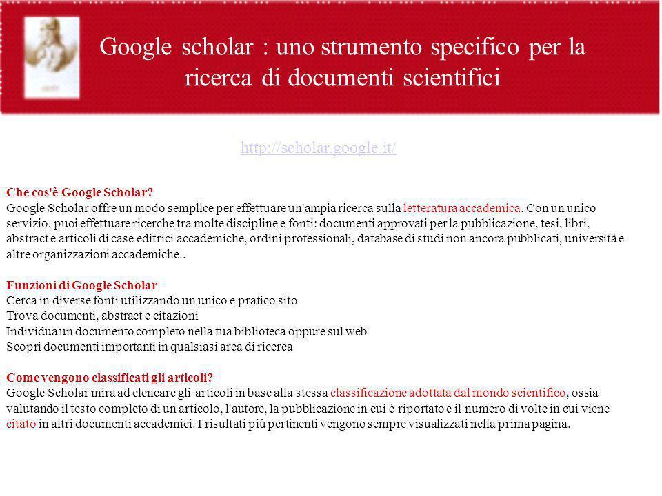 Google scholar : uno strumento specifico per la ricerca di documenti scientifici http://scholar.google.it/ Che cos'è Google Scholar? Google Scholar of