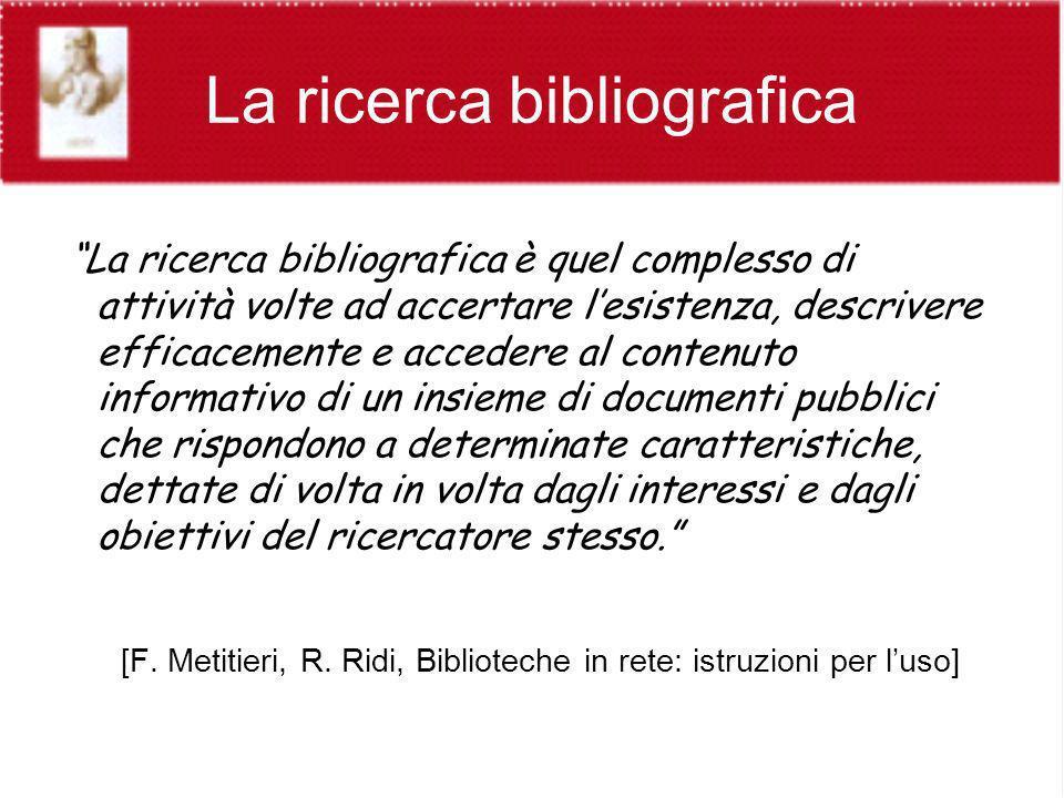 La ricerca bibliografica La ricerca bibliografica è quel complesso di attività volte ad accertare lesistenza, descrivere efficacemente e accedere al c