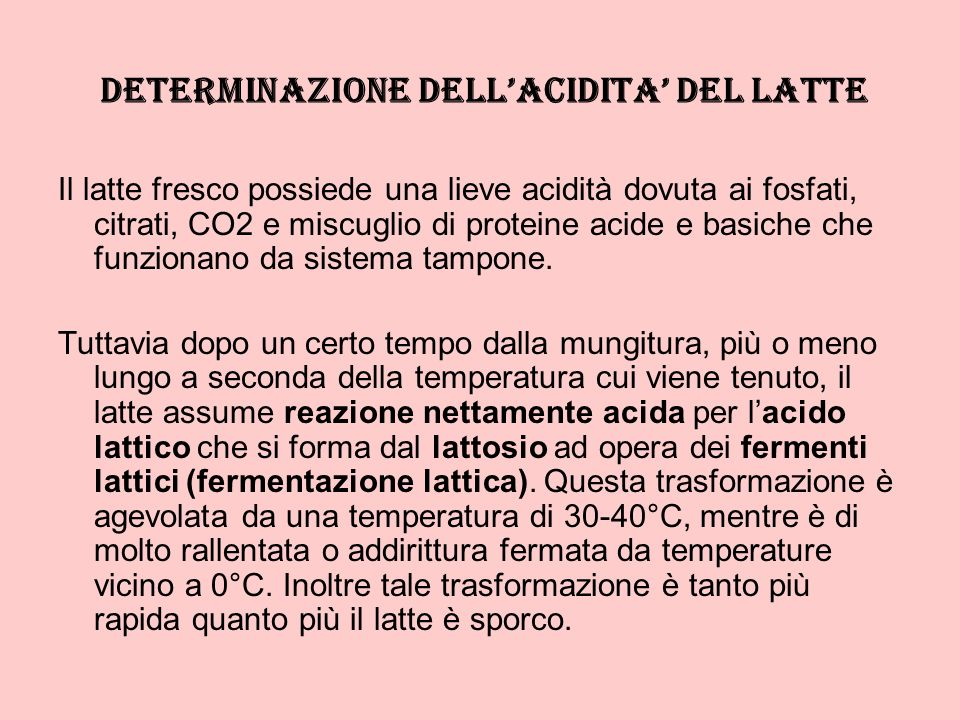 DETERMINAZIONE DELLACIDITA DEL LATTE Il latte fresco possiede una lieve acidità dovuta ai fosfati, citrati, CO2 e miscuglio di proteine acide e basich