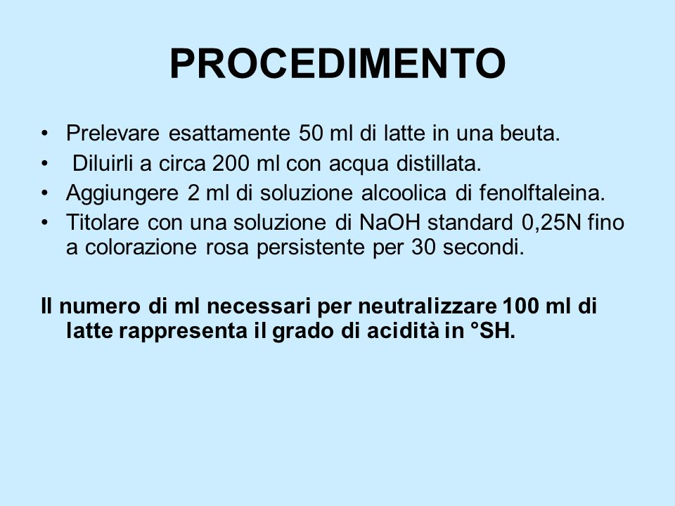 CALCOLI Se si sono titolati 50 ml di latte, bisogna moltiplicare il volume di NaOH letto sulla buretta per 2 (il risultato infatti è riferito a 100 ml di latte titolato).