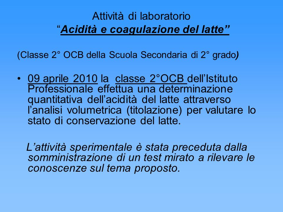 Attività di laboratorio Acidità e coagulazione del latte (Classe 2° OCB della Scuola Secondaria di 2° grado) 09 aprile 2010 la classe 2°OCB dellIstitu