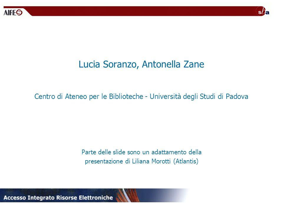 Lucia Soranzo, Antonella Zane Centro di Ateneo per le Biblioteche - Università degli Studi di Padova Parte delle slide sono un adattamento della presentazione di Liliana Morotti (Atlantis)