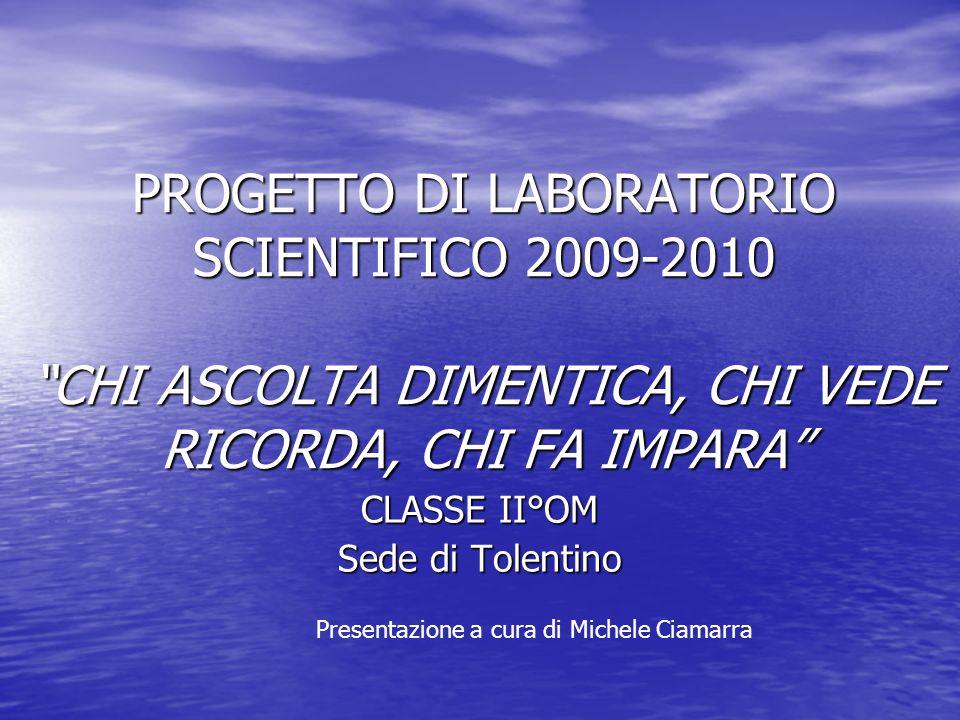 PROGETTO DI LABORATORIO SCIENTIFICO 2009-2010 CHI ASCOLTA DIMENTICA, CHI VEDE RICORDA, CHI FA IMPARA CLASSE II°OM Sede di Tolentino Presentazione a cu