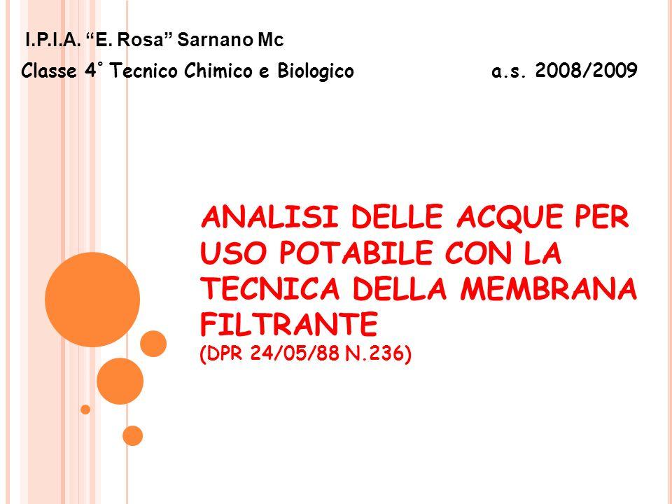 ANALISI DELLE ACQUE PER USO POTABILE CON LA TECNICA DELLA MEMBRANA FILTRANTE (DPR 24/05/88 N.236) I.P.I.A. E. Rosa Sarnano Mc Classe 4 ° Tecnico Chimi