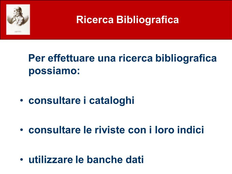 Ricerca Bibliografica Per effettuare una ricerca bibliografica possiamo: consultare i cataloghi consultare le riviste con i loro indici utilizzare le