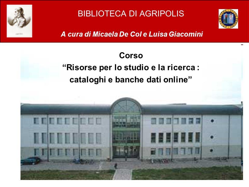 BIBLIOTECA DI AGRIPOLIS A cura di Micaela De Col e Luisa Giacomini Corso Risorse per lo studio e la ricerca : cataloghi e banche dati online