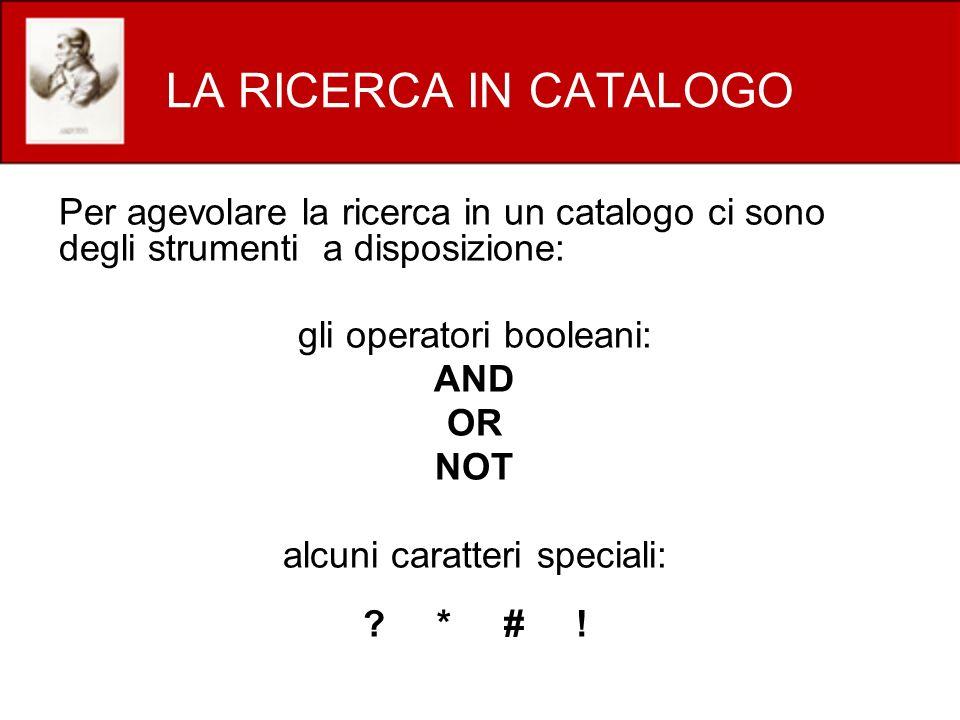 LA RICERCA IN CATALOGO Per agevolare la ricerca in un catalogo ci sono degli strumenti a disposizione: gli operatori booleani: AND OR NOT alcuni caratteri speciali: .