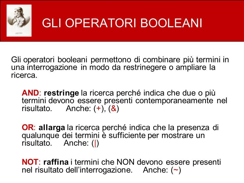 GLI OPERATORI BOOLEANI Gli operatori booleani permettono di combinare più termini in una interrogazione in modo da restrinegere o ampliare la ricerca.