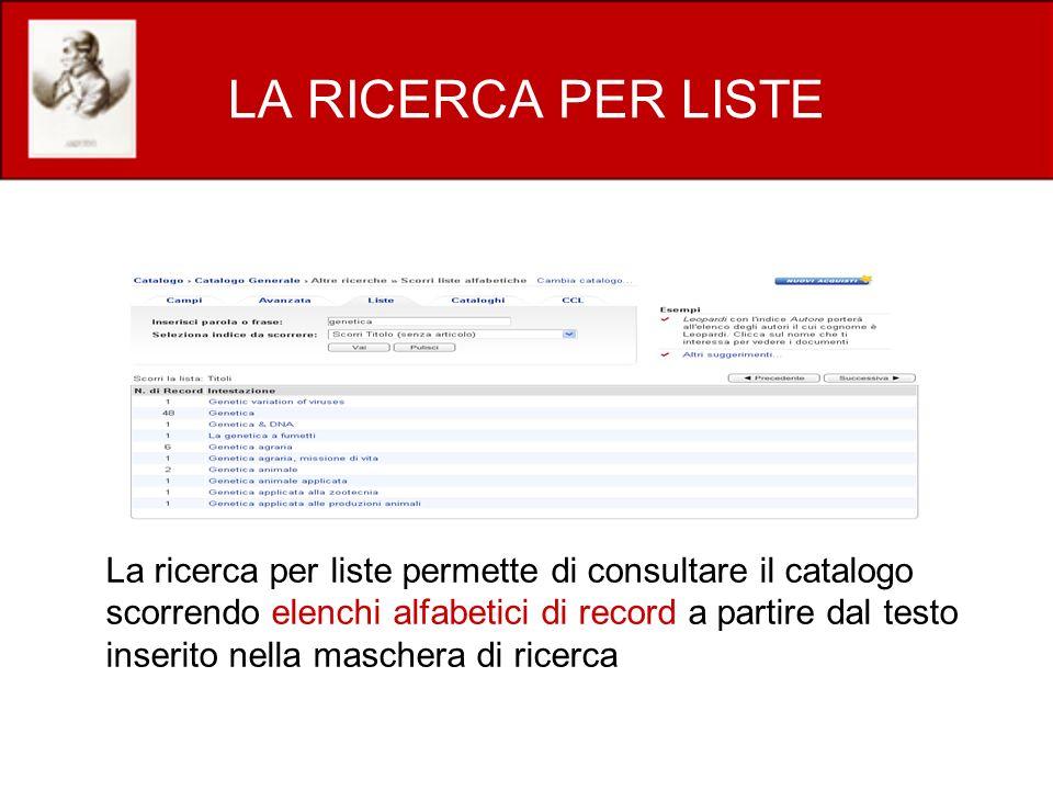 LA RICERCA PER LISTE La ricerca per liste permette di consultare il catalogo scorrendo elenchi alfabetici di record a partire dal testo inserito nella maschera di ricerca