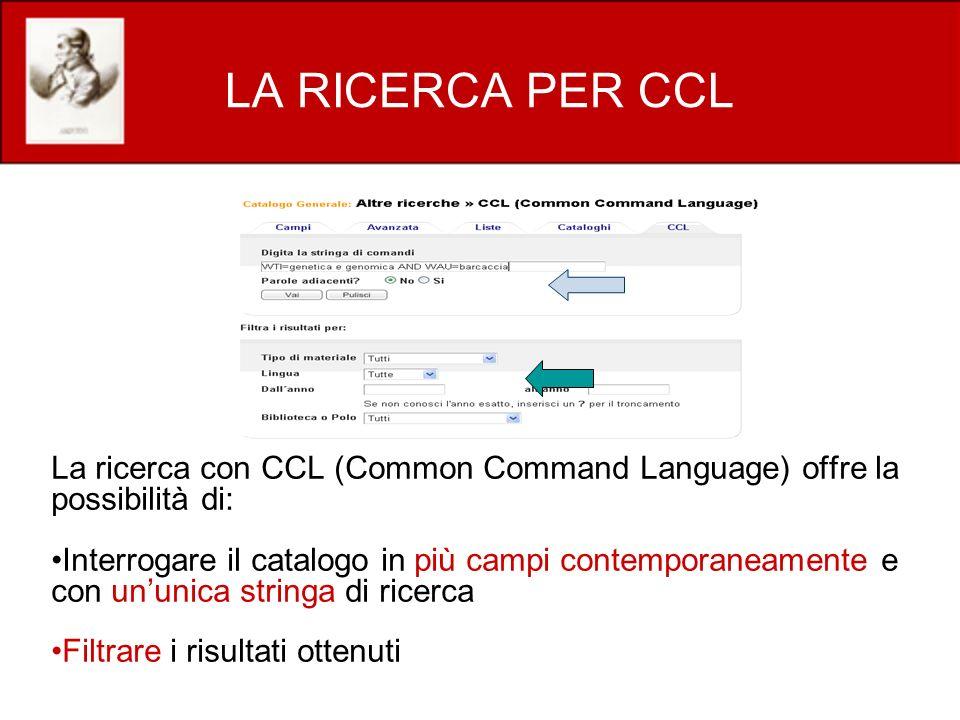 LA RICERCA PER CCL La ricerca con CCL (Common Command Language) offre la possibilità di: Interrogare il catalogo in più campi contemporaneamente e con ununica stringa di ricerca Filtrare i risultati ottenuti