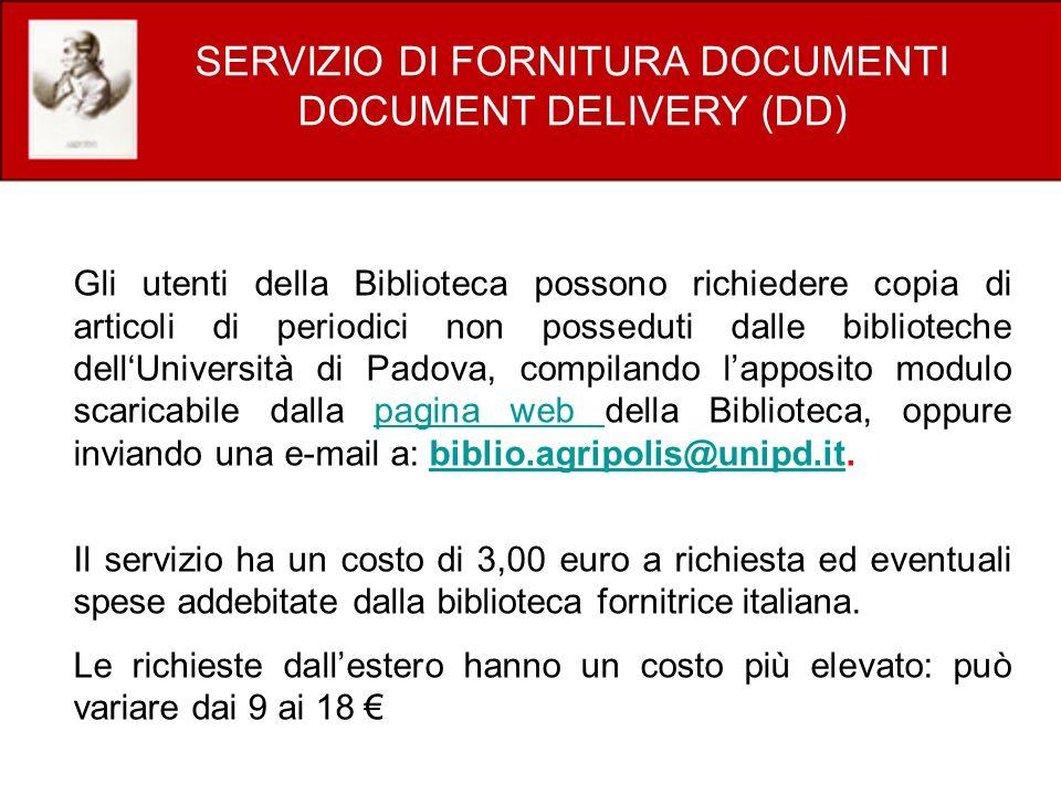 SERVIZIO DI FORNITURA DOCUMENTI DOCUMENT DELIVERY (DD) Gli utenti della Biblioteca possono richiedere copia di articoli di periodici non posseduti dalle biblioteche dellUniversità di Padova, compilando lapposito modulo scaricabile dalla pagina web della Biblioteca, oppure inviando una e-mail a: biblio.agripolis@unipd.it.pagina web biblio.agripolis@unipd.it Il servizio ha un costo di 3,00 euro a richiesta ed eventuali spese addebitate dalla biblioteca fornitrice italiana.