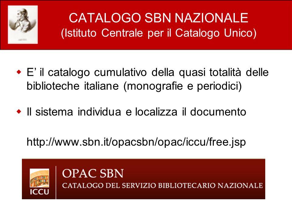 CATALOGO SBN NAZIONALE (Istituto Centrale per il Catalogo Unico) E il catalogo cumulativo della quasi totalità delle biblioteche italiane (monografie e periodici) Il sistema individua e localizza il documento http://www.sbn.it/opacsbn/opac/iccu/free.jsp