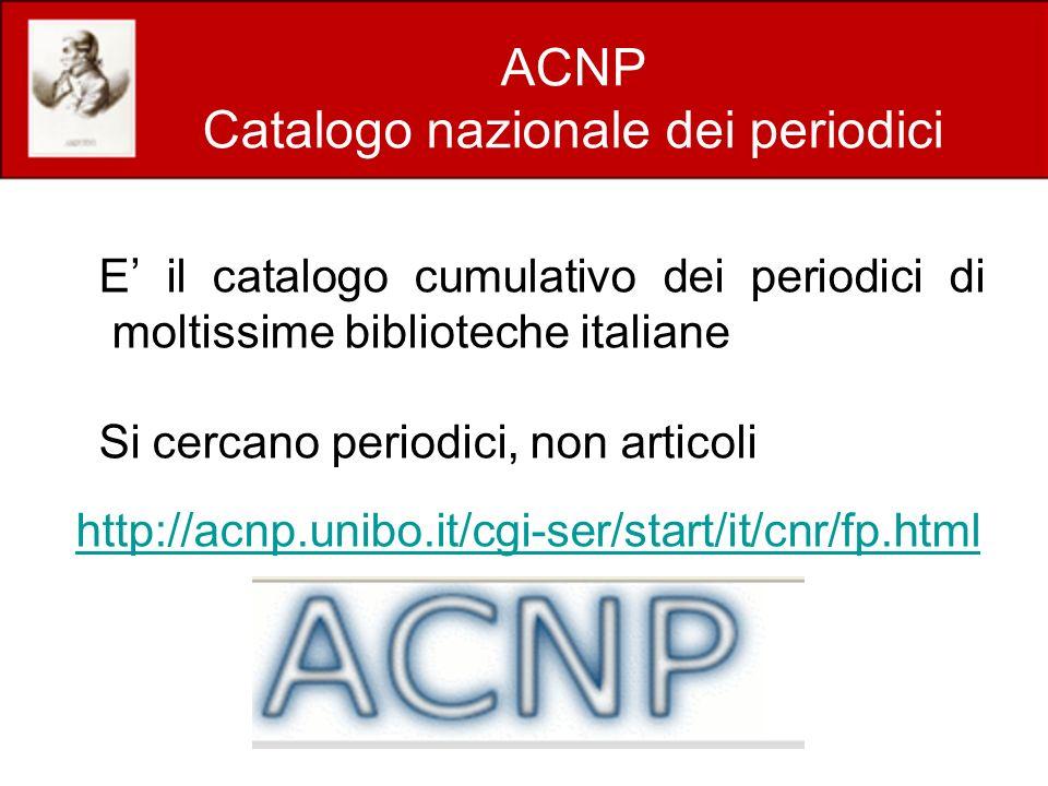 ACNP Catalogo nazionale dei periodici E il catalogo cumulativo dei periodici di moltissime biblioteche italiane Si cercano periodici, non articoli http://acnp.unibo.it/cgi-ser/start/it/cnr/fp.html