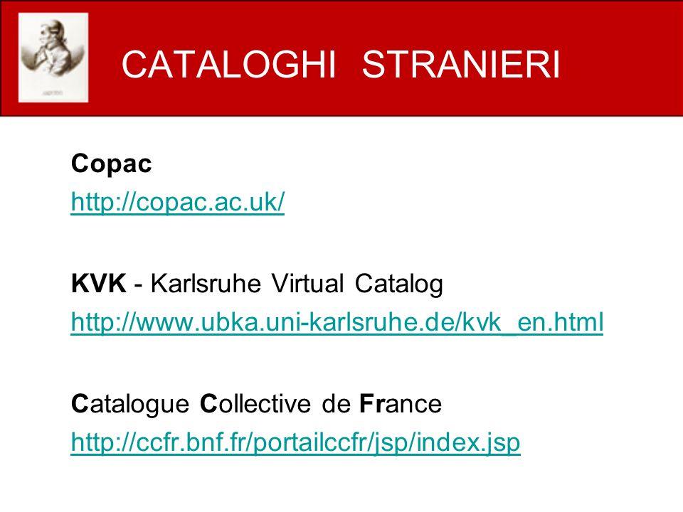 CATALOGHI STRANIERI Copac http://copac.ac.uk/ KVK - Karlsruhe Virtual Catalog http://www.ubka.uni-karlsruhe.de/kvk_en.html Catalogue Collective de France http://ccfr.bnf.fr/portailccfr/jsp/index.jsp