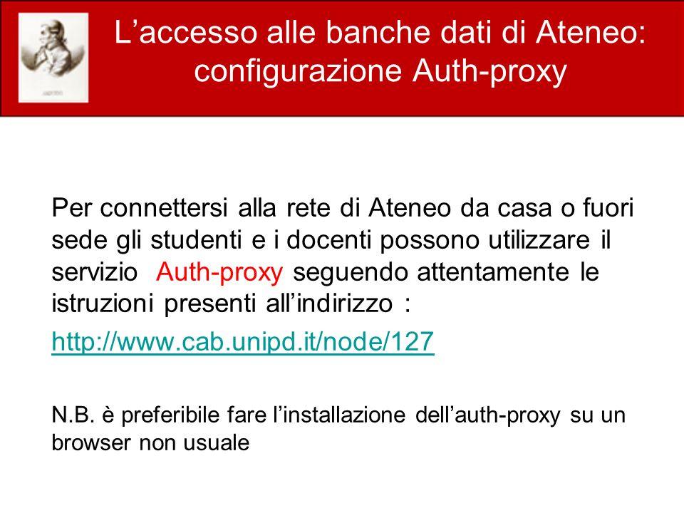 Laccesso alle banche dati di Ateneo: configurazione Auth-proxy Per connettersi alla rete di Ateneo da casa o fuori sede gli studenti e i docenti possono utilizzare il servizio Auth-proxy seguendo attentamente le istruzioni presenti allindirizzo : http://www.cab.unipd.it/node/127 N.B.