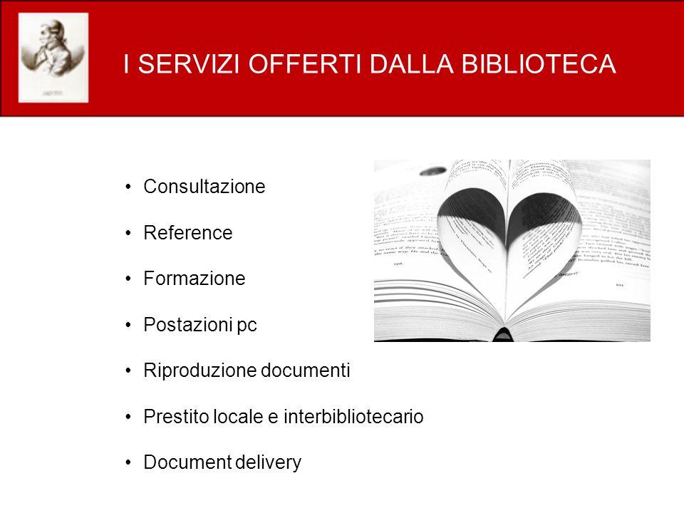 I SERVIZI OFFERTI DALLA BIBLIOTECA Consultazione Reference Formazione Postazioni pc Riproduzione documenti Prestito locale e interbibliotecario Document delivery