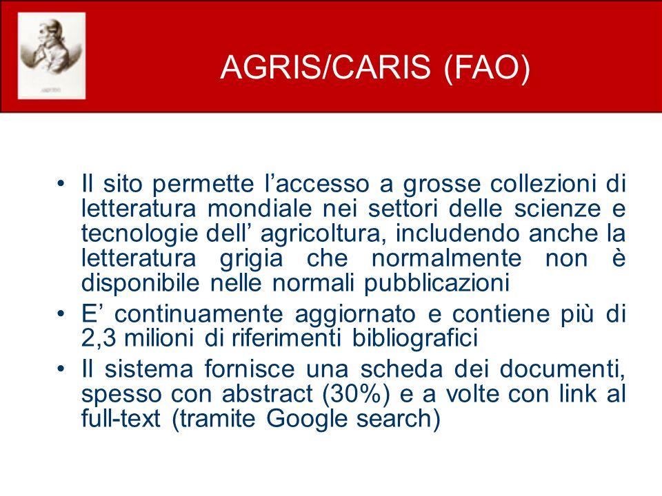 Il sito permette laccesso a grosse collezioni di letteratura mondiale nei settori delle scienze e tecnologie dell agricoltura, includendo anche la letteratura grigia che normalmente non è disponibile nelle normali pubblicazioni E continuamente aggiornato e contiene più di 2,3 milioni di riferimenti bibliografici Il sistema fornisce una scheda dei documenti, spesso con abstract (30%) e a volte con link al full-text (tramite Google search) AGRIS/CARIS (FAO)